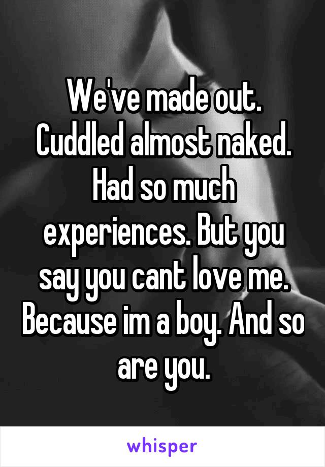 We've made out. Cuddled almost naked. Had so much experiences. But you say you cant love me. Because im a boy. And so are you.