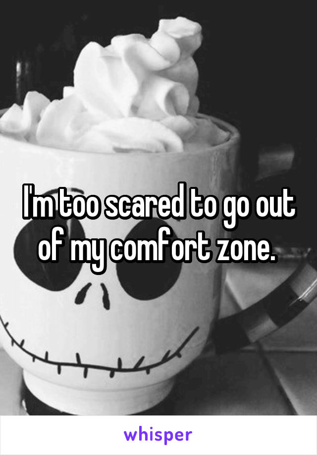 I'm too scared to go out of my comfort zone.