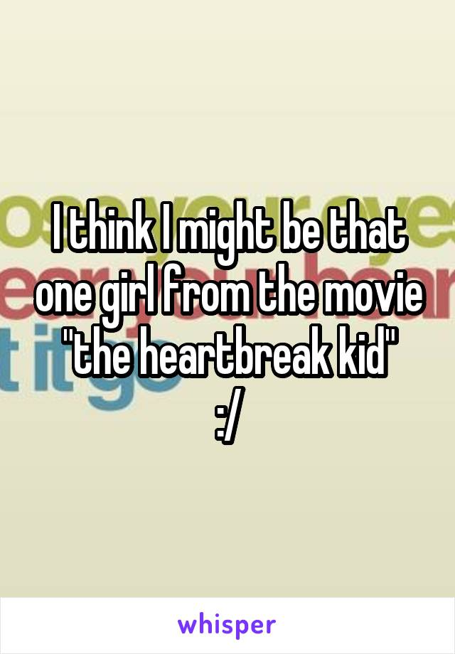 """I think I might be that one girl from the movie """"the heartbreak kid"""" :/"""