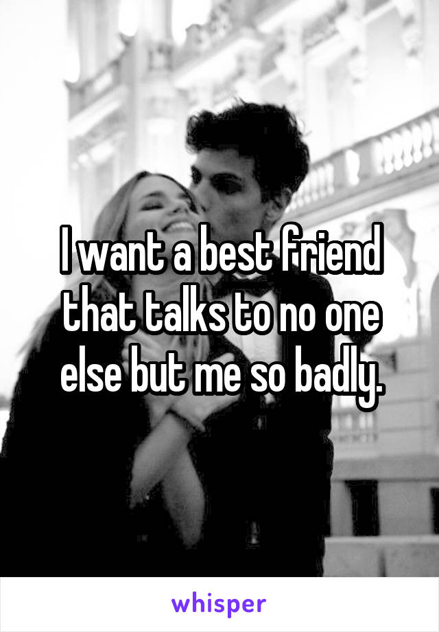 I want a best friend that talks to no one else but me so badly.