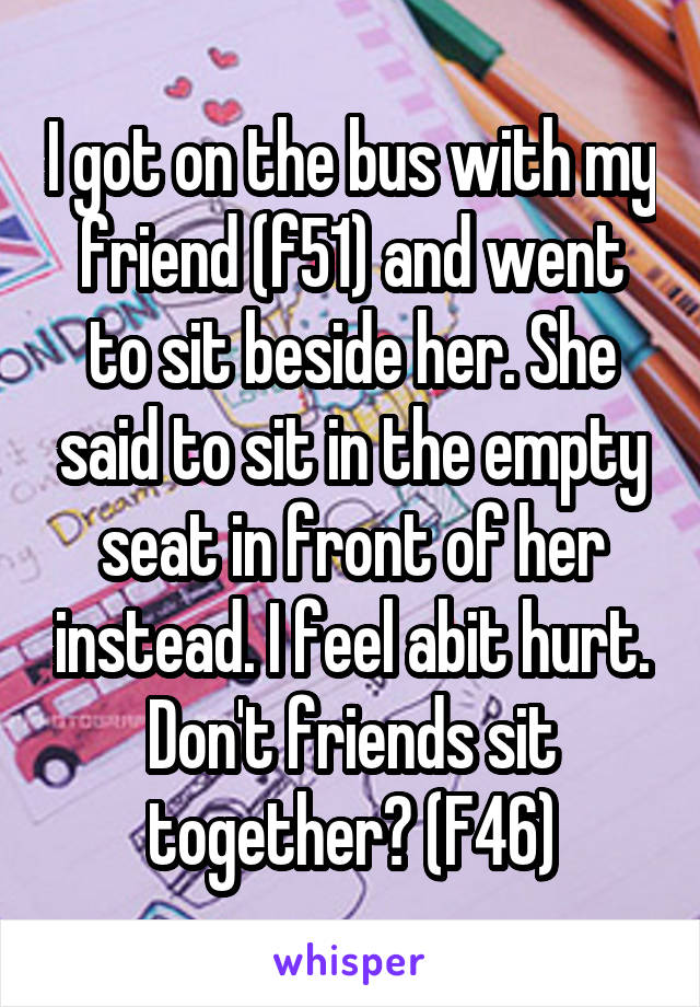 I got on the bus with my friend (f51) and went to sit beside her. She said to sit in the empty seat in front of her instead. I feel abit hurt. Don't friends sit together? (F46)