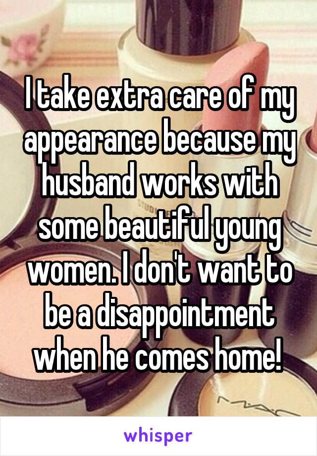 I take extra care of my appearance because my husband works with some beautiful young women. I don't want to be a disappointment when he comes home!
