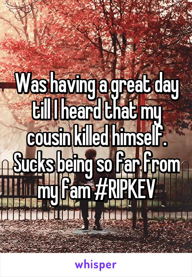 Was having a great day till I heard that my cousin killed himself. Sucks being so far from my fam #RIPKEV