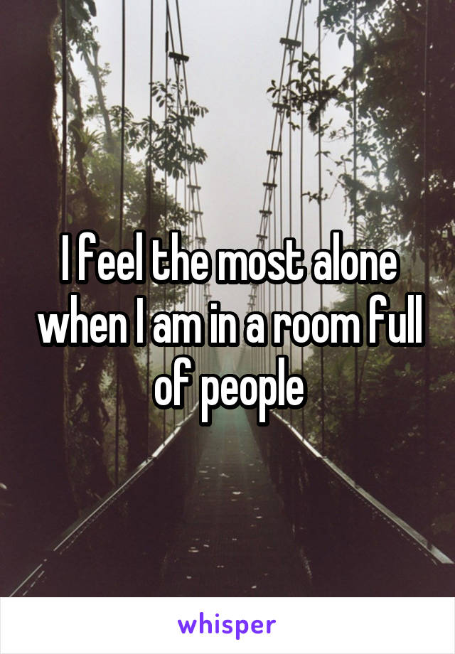 I feel the most alone when I am in a room full of people
