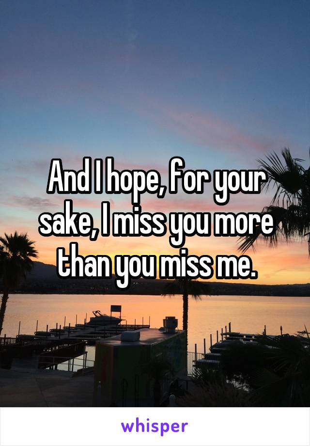 And I hope, for your sake, I miss you more than you miss me.