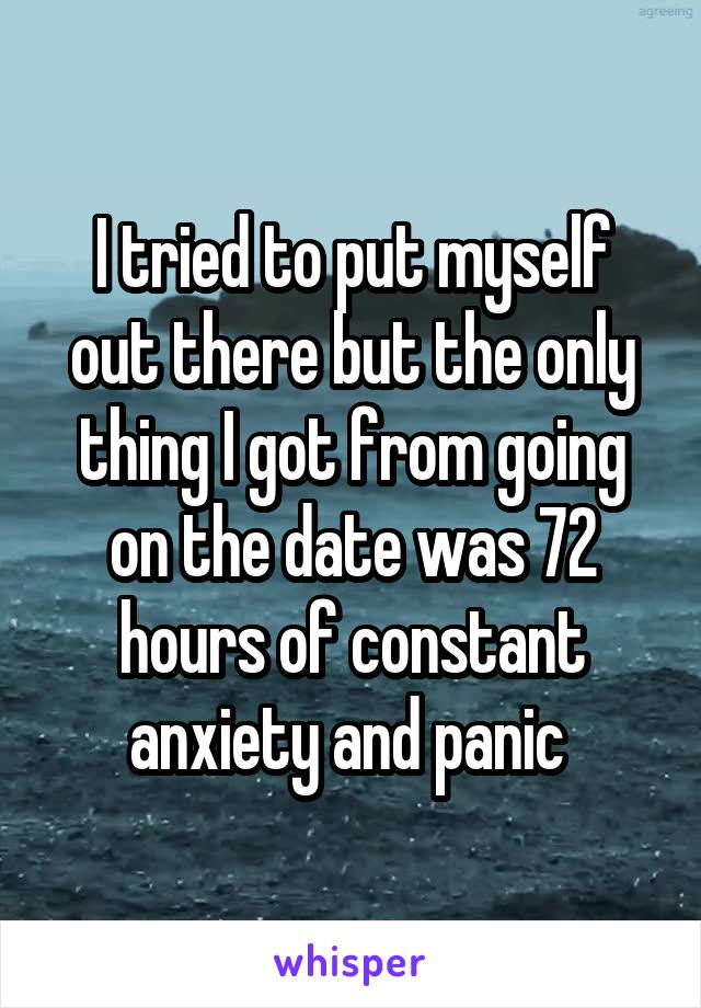 I tried to put myself out there but the only thing I got from going on the date was 72 hours of constant anxiety and panic