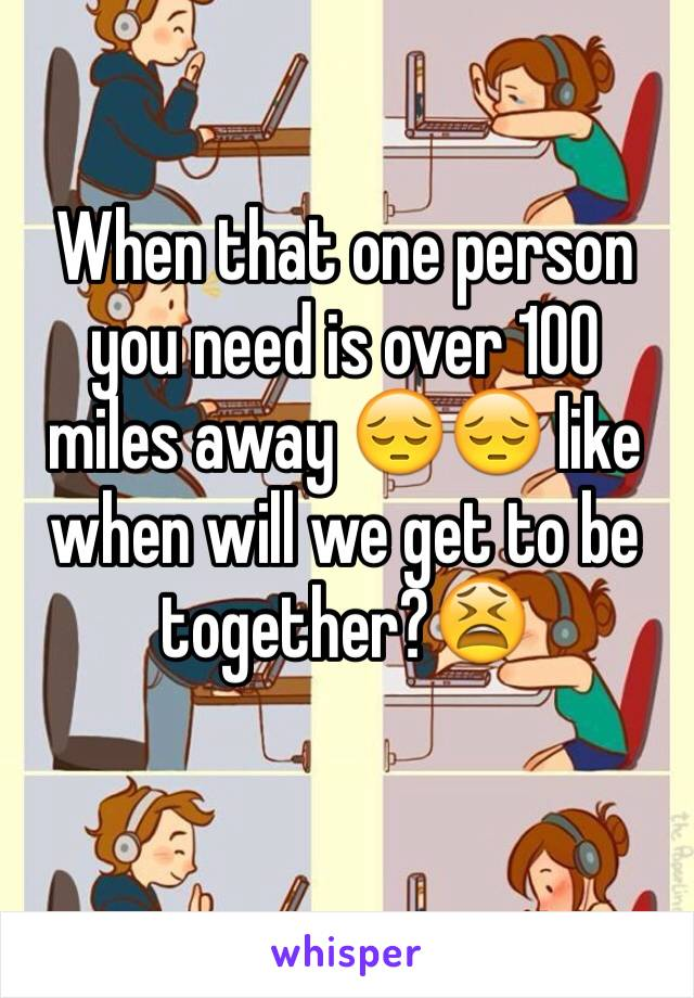 When that one person you need is over 100 miles away 😔😔 like when will we get to be together?😫