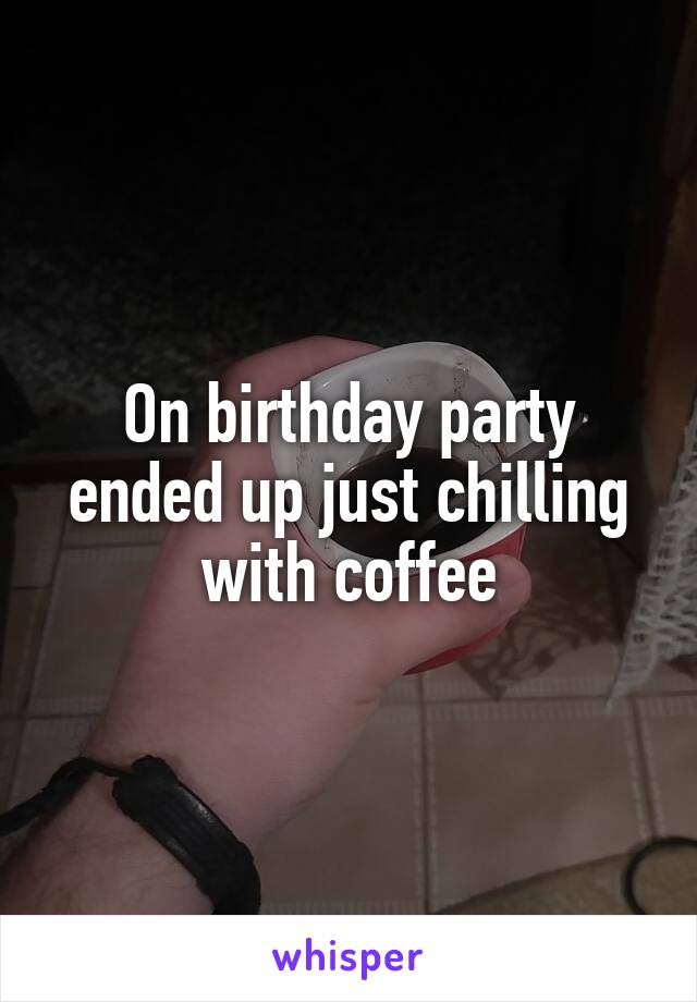 On birthday party ended up just chilling with coffee
