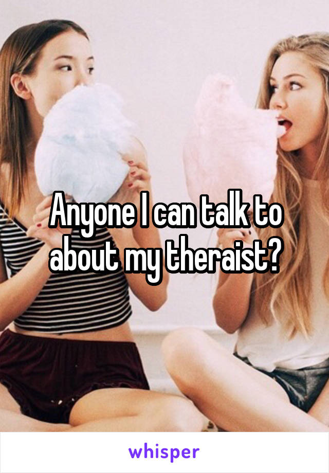 Anyone I can talk to about my theraist?