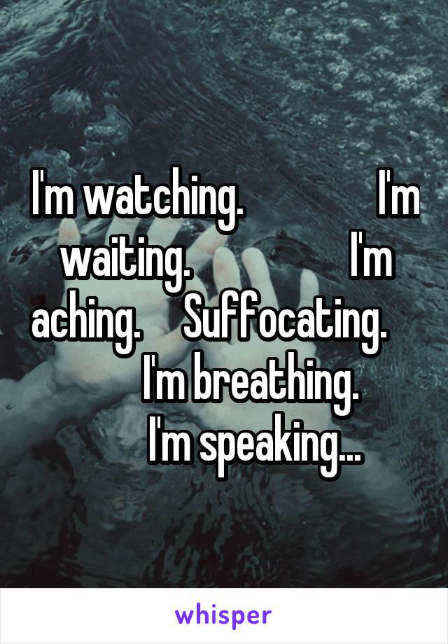 I'm watching.                I'm waiting.                   I'm aching.     Suffocating.                  I'm breathing.               I'm speaking...