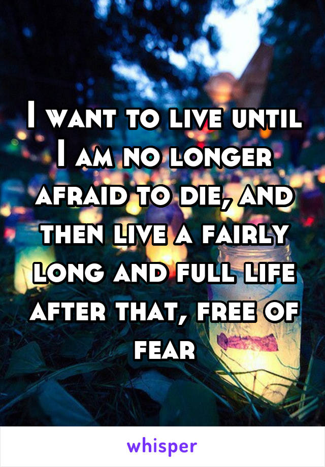 I want to live until I am no longer afraid to die, and then live a fairly long and full life after that, free of fear