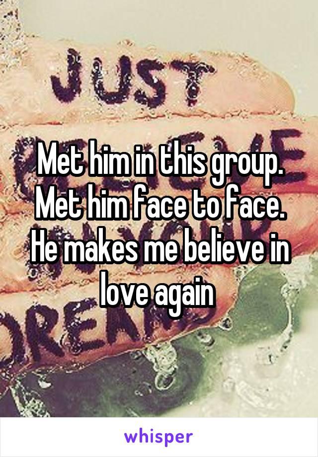 Met him in this group. Met him face to face. He makes me believe in love again