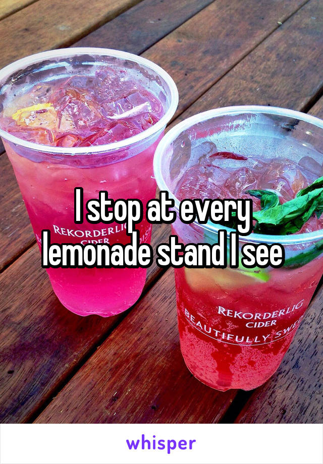 I stop at every lemonade stand I see