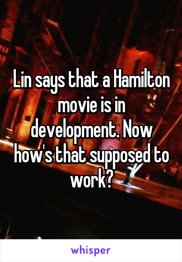 Lin says that a Hamilton movie is in development. Now how's that supposed to work?