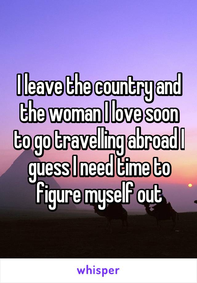 I leave the country and the woman I love soon to go travelling abroad I guess I need time to figure myself out