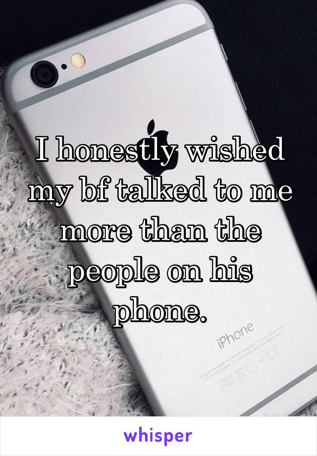 I honestly wished my bf talked to me more than the people on his phone.