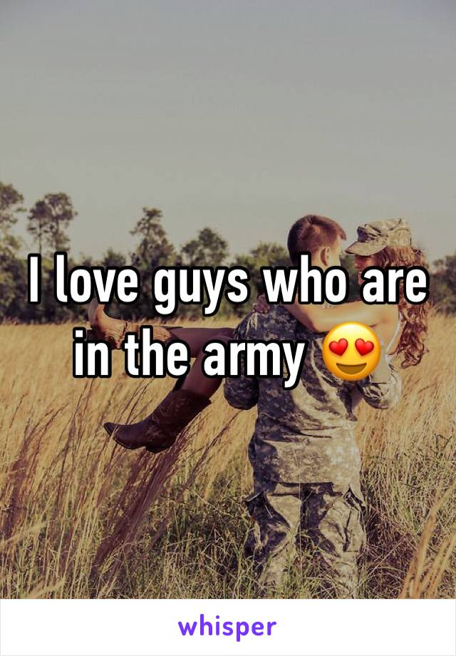 I love guys who are in the army 😍