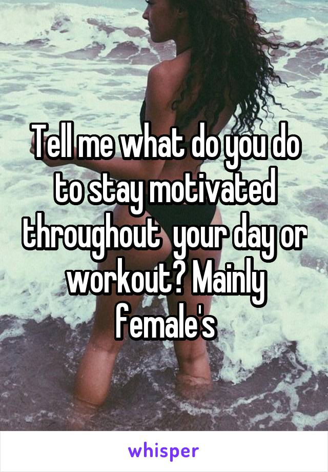 Tell me what do you do to stay motivated throughout  your day or workout? Mainly female's