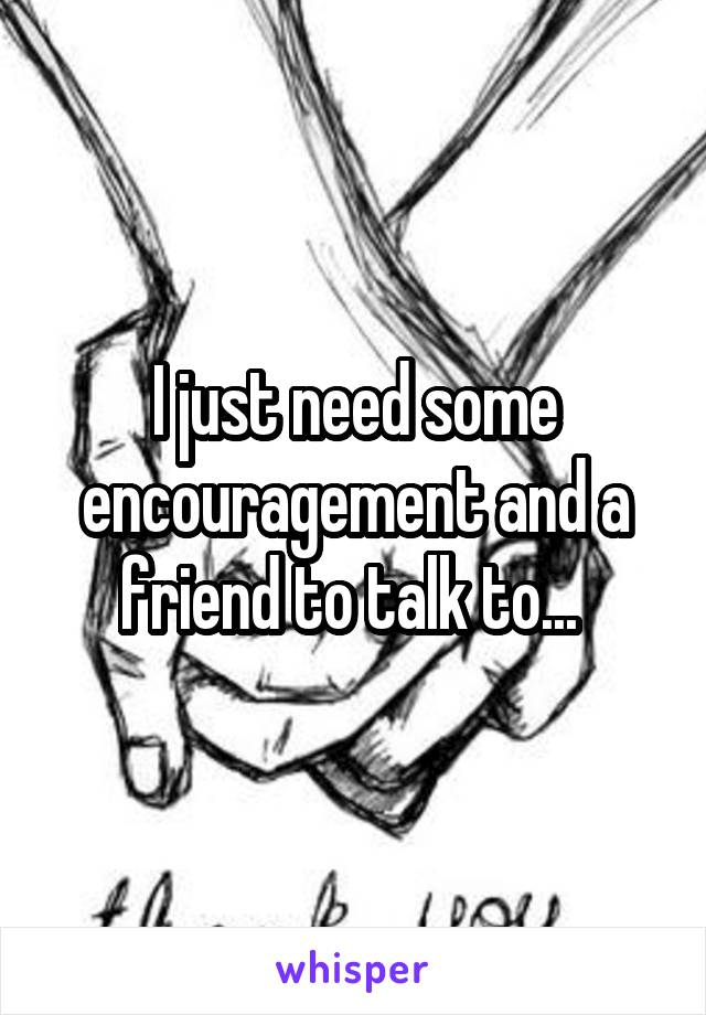 I just need some encouragement and a friend to talk to...