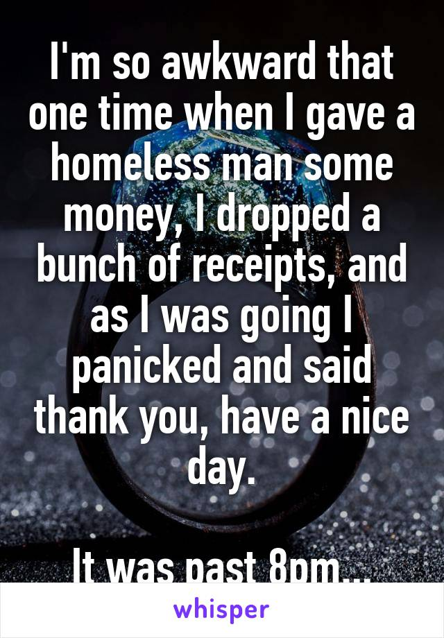 I'm so awkward that one time when I gave a homeless man some money, I dropped a bunch of receipts, and as I was going I panicked and said thank you, have a nice day.  It was past 8pm...