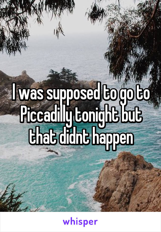 I was supposed to go to Piccadilly tonight but that didnt happen