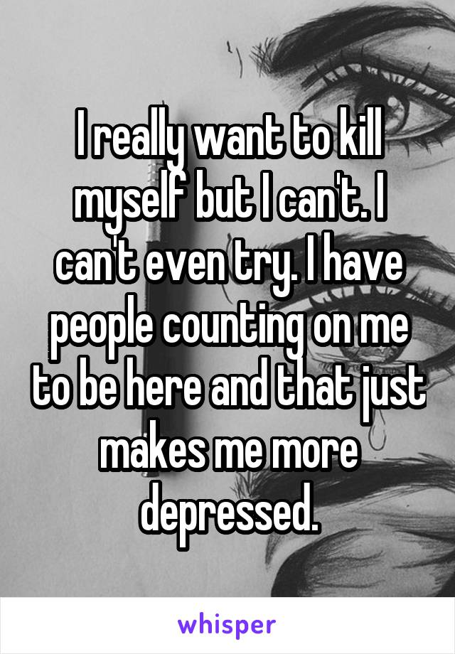 I really want to kill myself but I can't. I can't even try. I have people counting on me to be here and that just makes me more depressed.