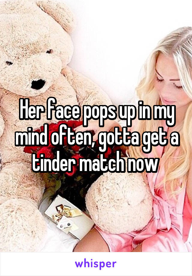 Her face pops up in my mind often, gotta get a tinder match now