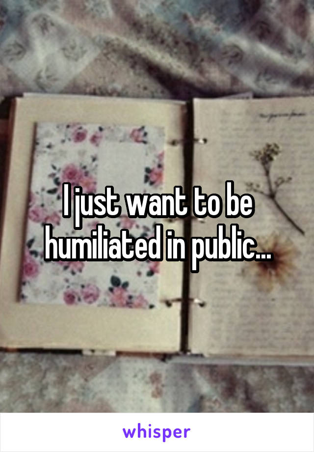 I just want to be humiliated in public...