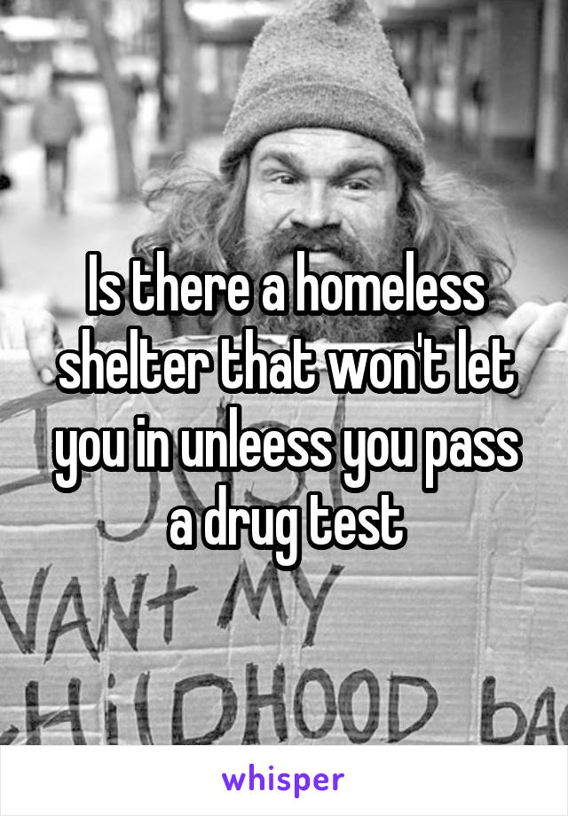 Is there a homeless shelter that won't let you in unleess you pass a drug test