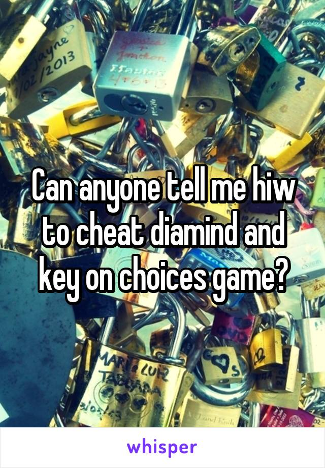 Can anyone tell me hiw to cheat diamind and key on choices game?