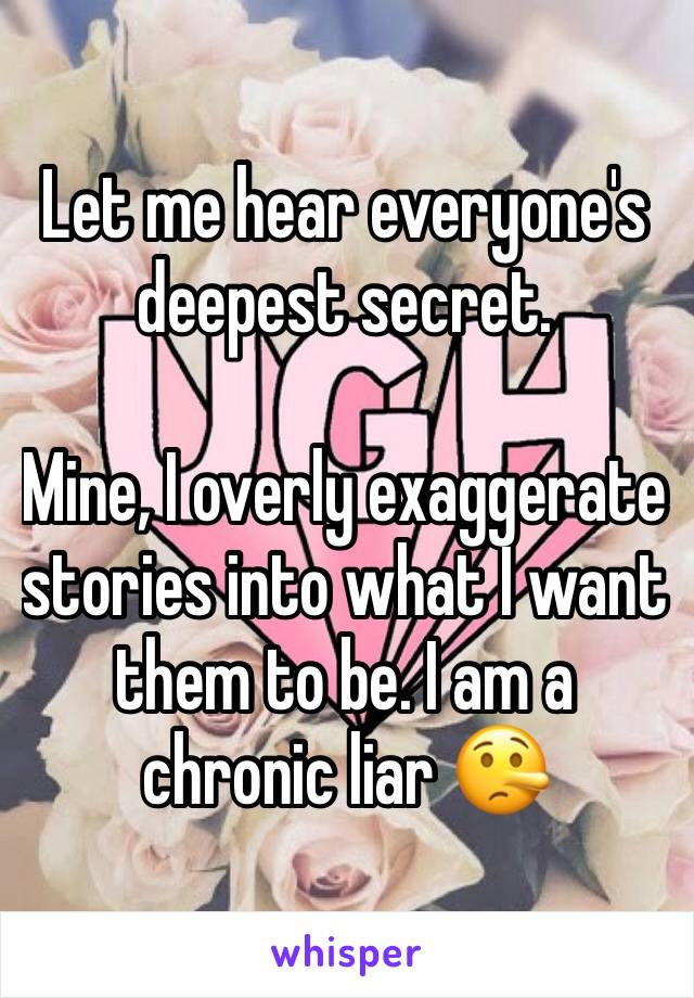 Let me hear everyone's deepest secret.   Mine, I overly exaggerate stories into what I want them to be. I am a chronic liar 🤥