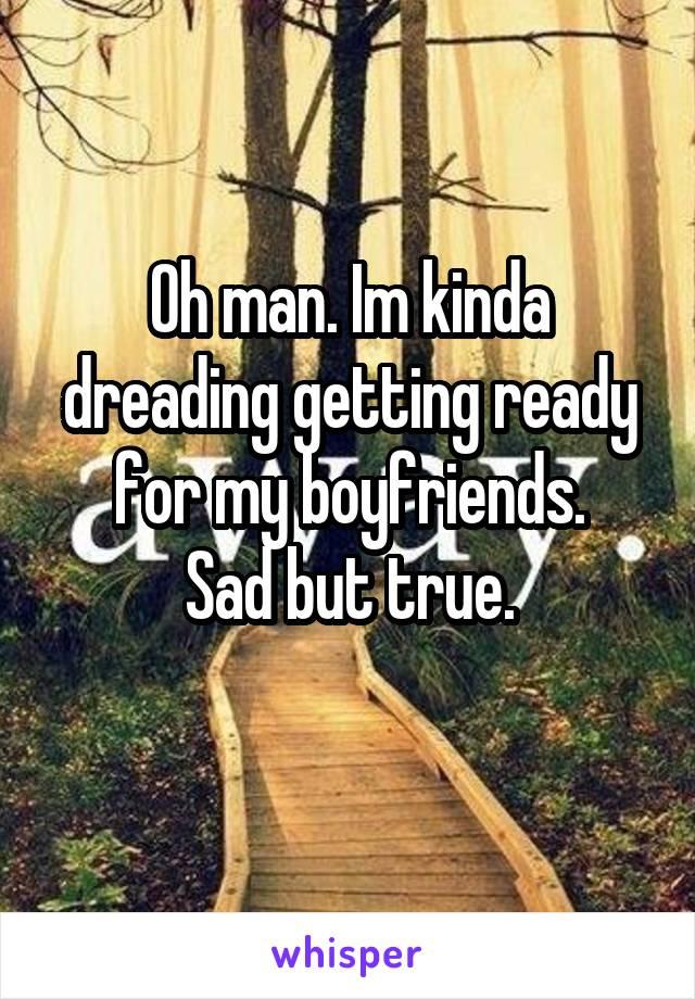Oh man. Im kinda dreading getting ready for my boyfriends. Sad but true.