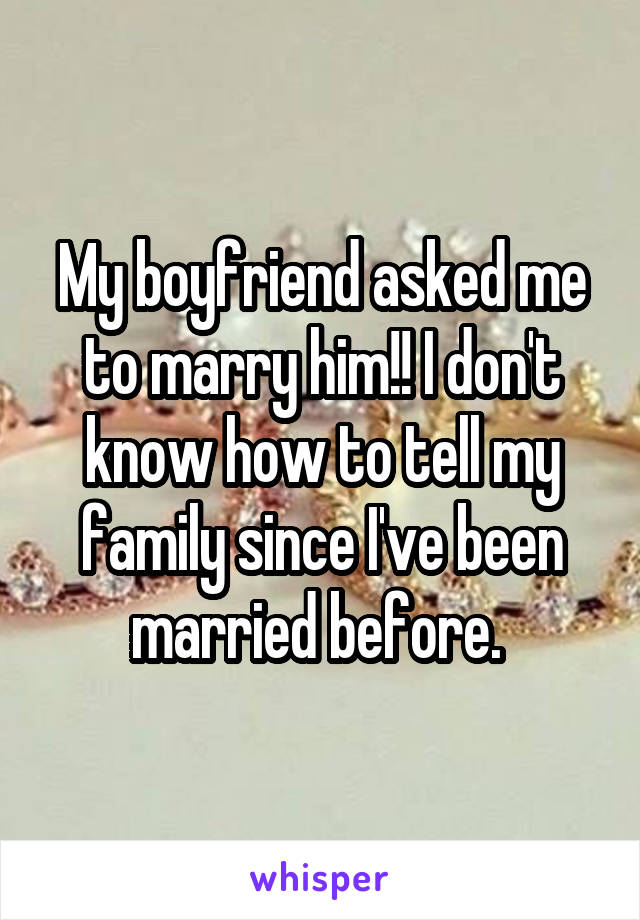 My boyfriend asked me to marry him!! I don't know how to tell my family since I've been married before.