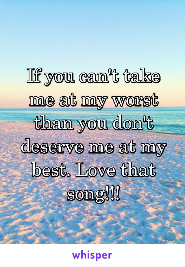If you can't take me at my worst than you don't deserve me at my best. Love that song!!!