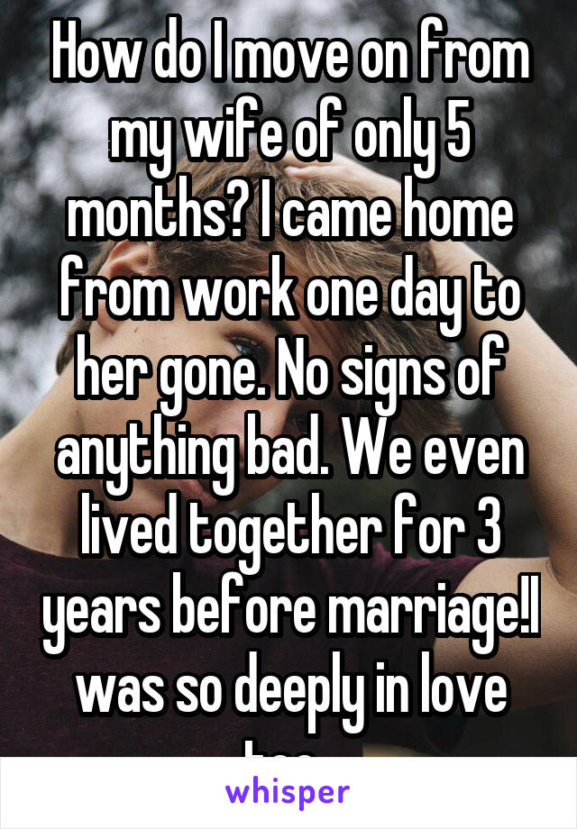 How do I move on from my wife of only 5 months? I came home from work one day to her gone. No signs of anything bad. We even lived together for 3 years before marriage!I was so deeply in love too.