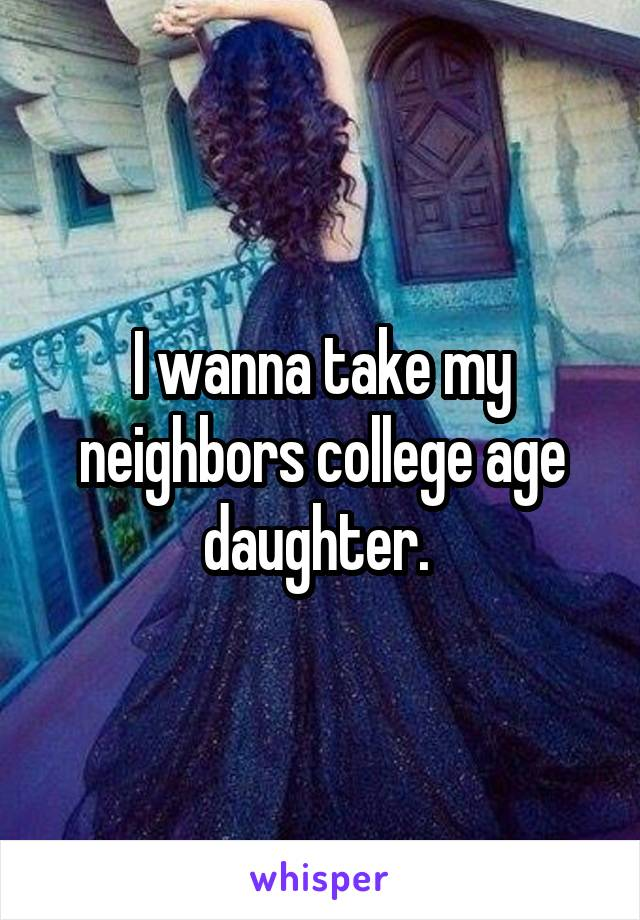 I wanna take my neighbors college age daughter.