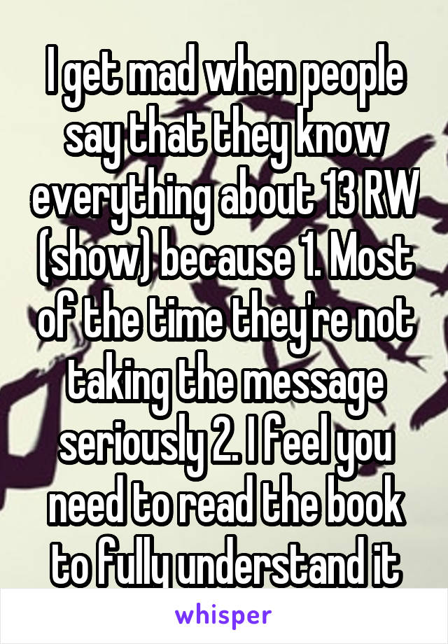 I get mad when people say that they know everything about 13 RW (show) because 1. Most of the time they're not taking the message seriously 2. I feel you need to read the book to fully understand it