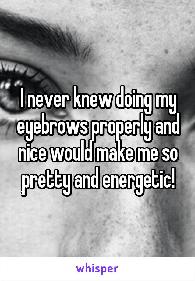 I never knew doing my eyebrows properly and nice would make me so pretty and energetic!