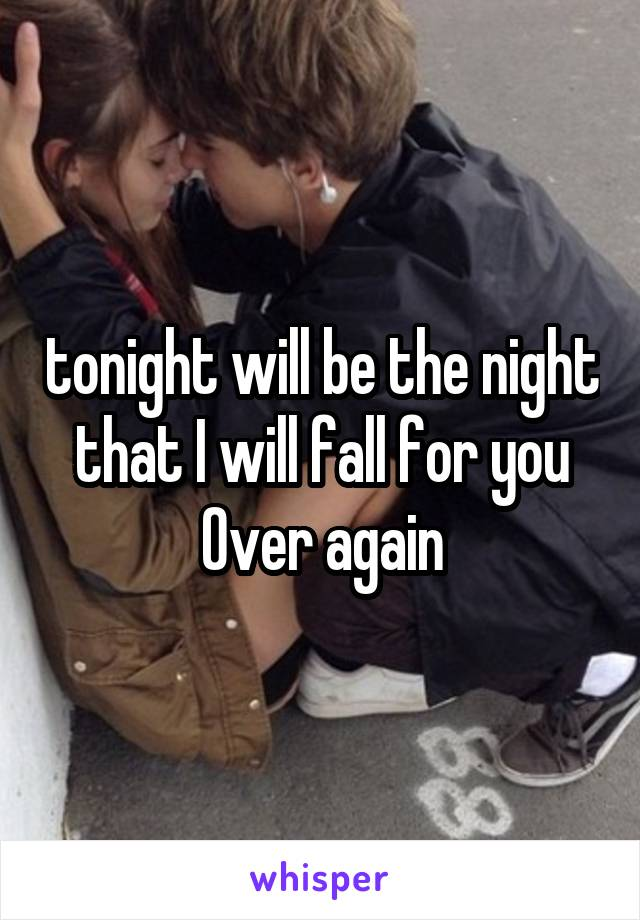 tonight will be the night that I will fall for you Over again