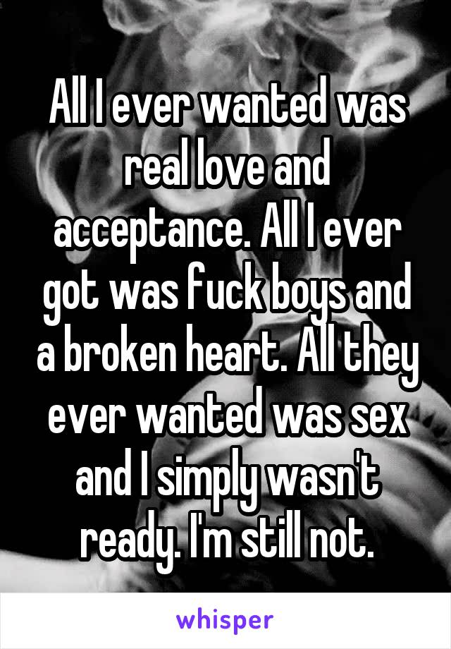 All I ever wanted was real love and acceptance. All I ever got was fuck boys and a broken heart. All they ever wanted was sex and I simply wasn't ready. I'm still not.