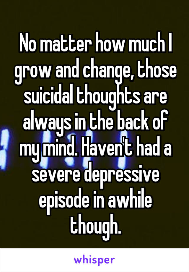 No matter how much I grow and change, those suicidal thoughts are always in the back of my mind. Haven't had a severe depressive episode in awhile though.