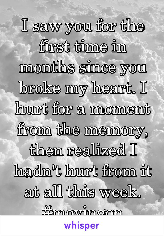 I saw you for the first time in months since you broke my heart. I hurt for a moment from the memory, then realized I hadn't hurt from it at all this week. #movingon