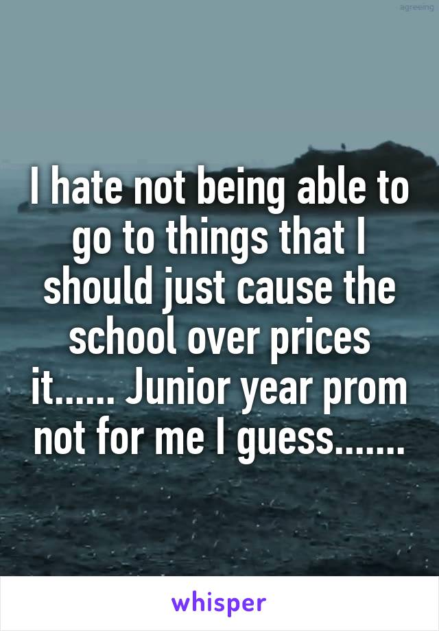 I hate not being able to go to things that I should just cause the school over prices it...... Junior year prom not for me I guess.......