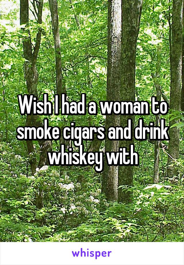 Wish I had a woman to smoke cigars and drink whiskey with