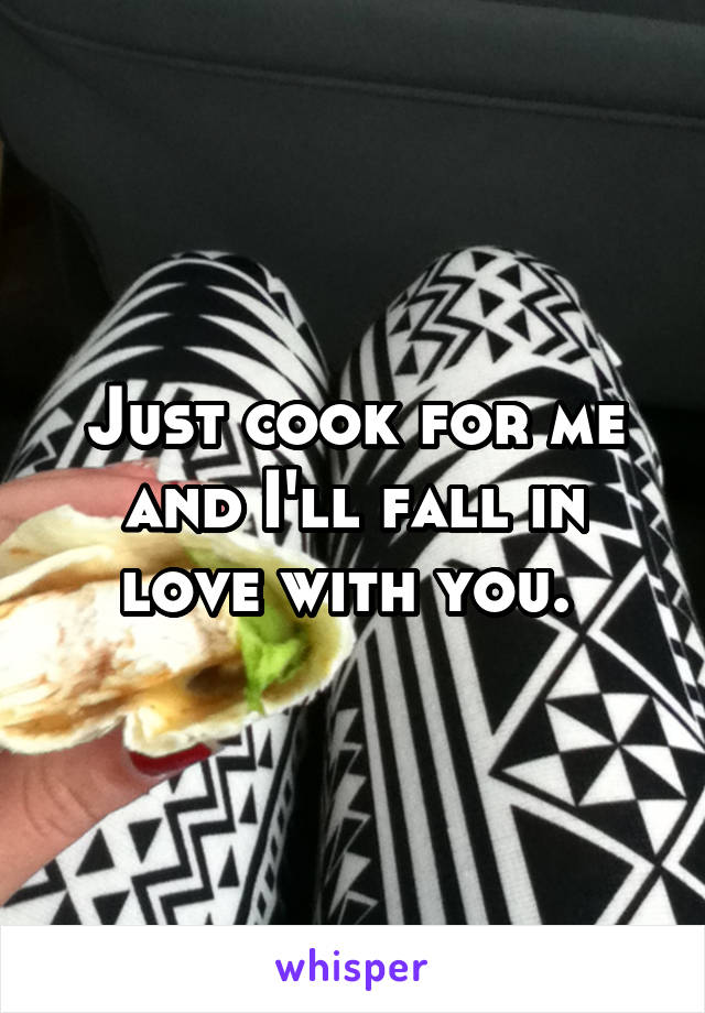 Just cook for me and I'll fall in love with you.