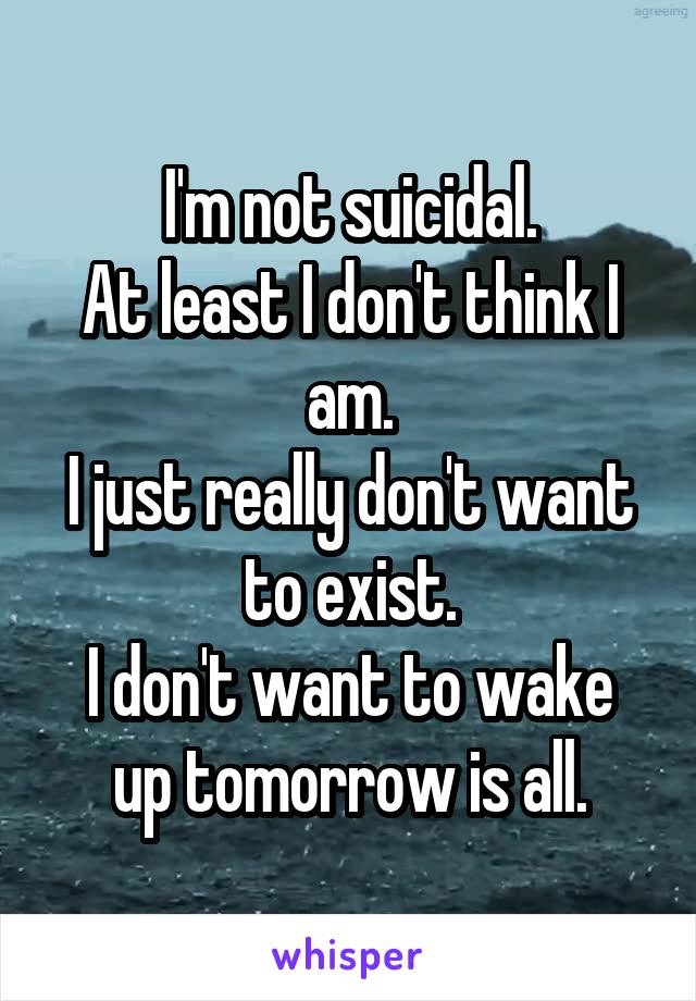 I'm not suicidal. At least I don't think I am. I just really don't want to exist. I don't want to wake up tomorrow is all.