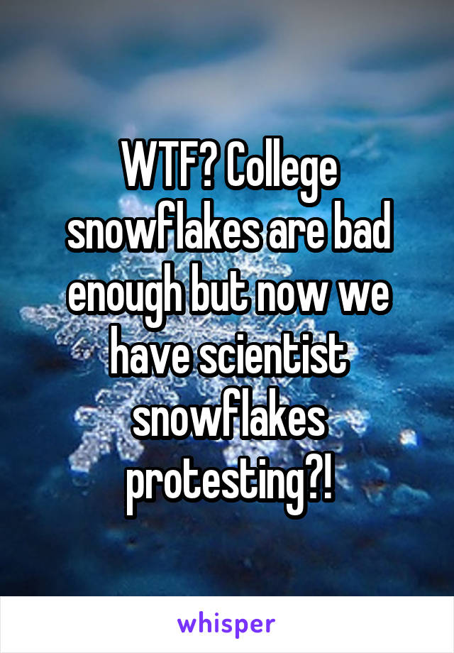WTF? College snowflakes are bad enough but now we have scientist snowflakes protesting?!
