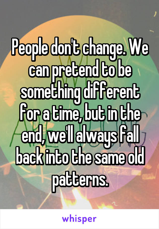 People don't change. We can pretend to be something different for a time, but in the end, we'll always fall back into the same old patterns.