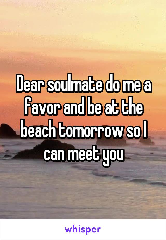 Dear soulmate do me a favor and be at the beach tomorrow so I can meet you