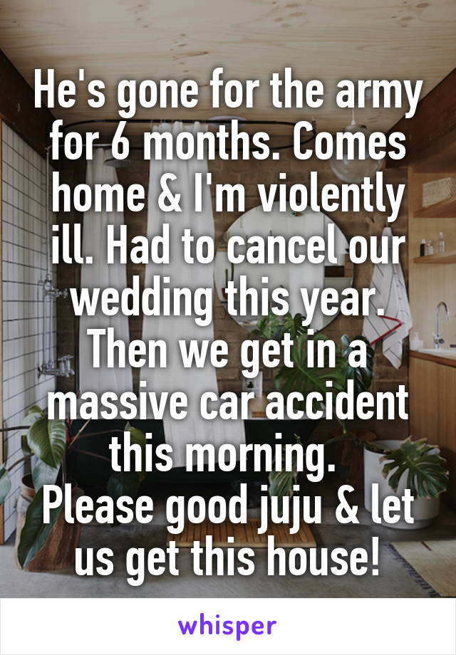 He's gone for the army for 6 months. Comes home & I'm violently ill. Had to cancel our wedding this year. Then we get in a massive car accident this morning.  Please good juju & let us get this house!